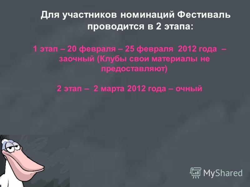 Для участников номинаций Фестиваль проводится в 2 этапа: 1 этап – 20 февраля – 25 февраля 2012 года – заочный (Клубы свои материалы не предоставляют) 2 этап – 2 марта 2012 года – очный