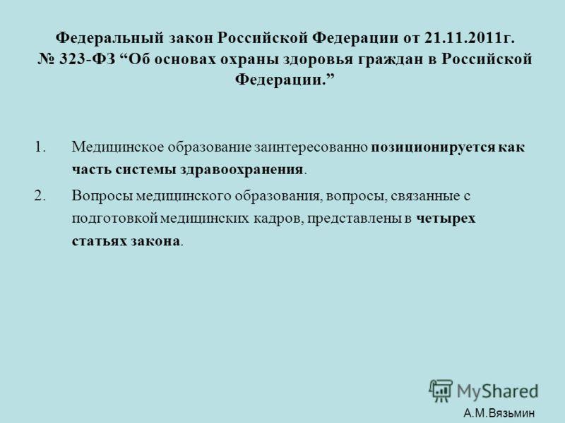 Федеральный закон Российской Федерации от 21.11.2011г. 323-ФЗ Об основах охраны здоровья граждан в Российской Федерации. 1.Медицинское образование заинтересованно позиционируется как часть системы здравоохранения. 2.Вопросы медицинского образования,