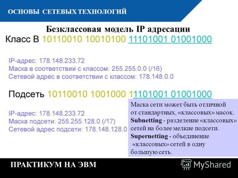 К ОСНОВЫ СЕТЕВЫХ ТЕХНОЛОГИЙ ПРАКТИКУМ НА ЭВМ Безклассовая модель IP адресации Маска сети может быть отличной от стандартных, «классовых» масок. Subnetting - разделение «классовых» сетей на более мелкие подсети. Supernetting - объединение «классовых»
