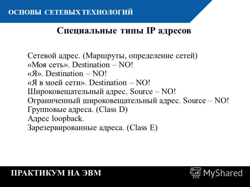 К ОСНОВЫ СЕТЕВЫХ ТЕХНОЛОГИЙ ПРАКТИКУМ НА ЭВМ Специальные типы IP адресов Сетевой адрес. (Маршруты, определение сетей) «Моя сеть». Destination – NO! «Я». Destination – NO! «Я в моей сети». Destination – NO! Широковещательный адрес. Source – NO! Ограни