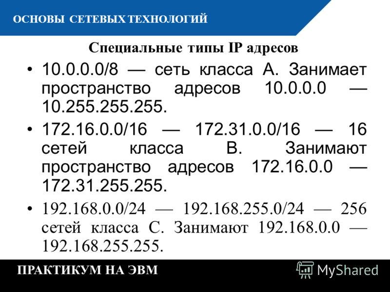 К ОСНОВЫ СЕТЕВЫХ ТЕХНОЛОГИЙ ПРАКТИКУМ НА ЭВМ Специальные типы IP адресов 10.0.0.0/8 сеть класса А. Занимает пространство адресов 10.0.0.0 10.255.255.255. 172.16.0.0/16 172.31.0.0/16 16 сетей класса B. Занимают пространство адресов 172.16.0.0 172.31.2