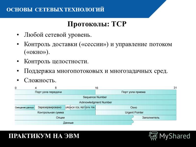 К ОСНОВЫ СЕТЕВЫХ ТЕХНОЛОГИЙ ПРАКТИКУМ НА ЭВМ Протоколы: TCP Любой сетевой уровень. Контроль доставки («сессии») и управление потоком («окно»). Контроль целостности. Поддержка многопотоковых и многозадачных сред. Сложность.