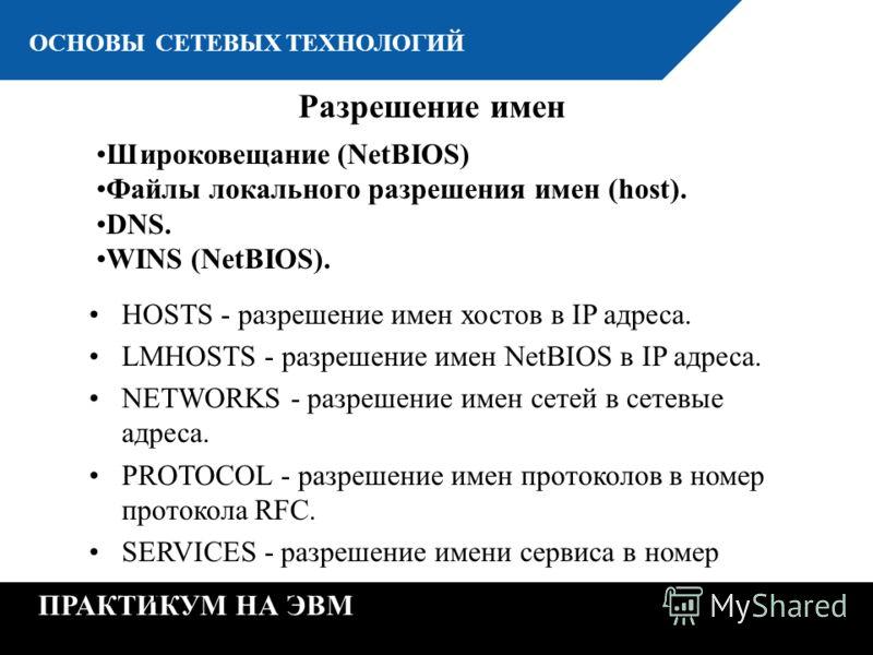 К ОСНОВЫ СЕТЕВЫХ ТЕХНОЛОГИЙ ПРАКТИКУМ НА ЭВМ Широковещание (NetBIOS) Файлы локального разрешения имен (host). DNS. WINS (NetBIOS). Разрешение имен HOSTS - разрешение имен хостов в IP адреса. LMHOSTS - разрешение имен NetBIOS в IP адреса. NETWORKS - р