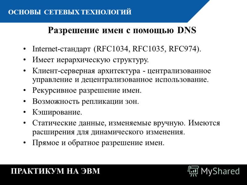 К ОСНОВЫ СЕТЕВЫХ ТЕХНОЛОГИЙ ПРАКТИКУМ НА ЭВМ Разрешение имен с помощью DNS Internet-стандарт (RFC1034, RFC1035, RFC974). Имеет иерархическую структуру. Клиент-серверная архитектура - централизованное управление и децентрализованное использование. Рек