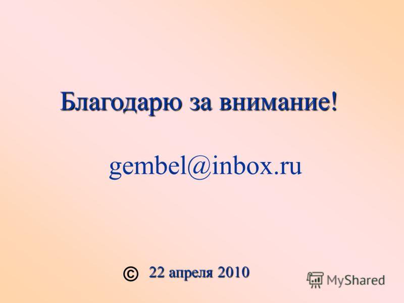 Благодарю за внимание! gembel@inbox.ru 22 апреля 2010 ©