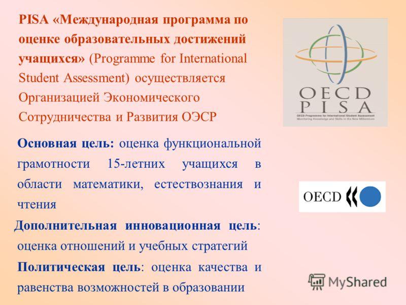 PISA «Международная программа по оценке образовательных достижений учащихся» (Programme for International Student Assessment) осуществляется Организацией Экономического Сотрудничества и Развития ОЭСР Основная цель: оценка функциональной грамотности 1