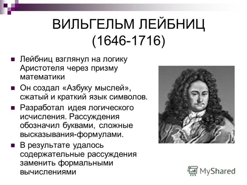 ВИЛЬГЕЛЬМ ЛЕЙБНИЦ (1646-1716) Лейбниц взглянул на логику Аристотеля через призму математики Он создал «Азбуку мыслей», сжатый и краткий язык символов. Разработал идея логического исчисления. Рассуждения обозначил буквами, сложные высказывания-формула