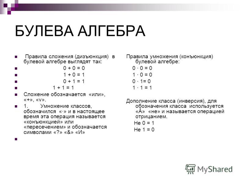 БУЛЕВА АЛГЕБРА Правила сложения (дизъюнкция) в булевой алгебре выглядят так: 0 + 0 = 0 1 + 0 = 1 0 + 1 = 1 1 + 1 = 1 Сложение обозначается «или», «+», «v». 1. Умножение классов, обозначился «·» и в настоящее время эта операция называется «конъюнкцией