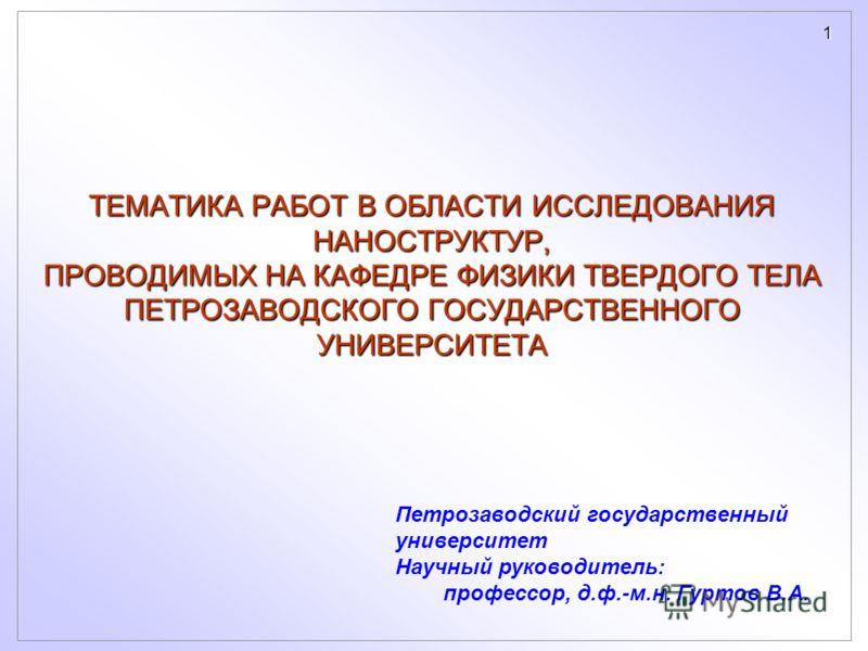 1 ТЕМАТИКА РАБОТ В ОБЛАСТИ ИССЛЕДОВАНИЯ НАНОСТРУКТУР, ПРОВОДИМЫХ НА КАФЕДРЕ ФИЗИКИ ТВЕРДОГО ТЕЛА ПЕТРОЗАВОДСКОГО ГОСУДАРСТВЕННОГО УНИВЕРСИТЕТА Петрозаводский государственный университет Научный руководитель: профессор, д.ф.-м.н. Гуртов В.А.