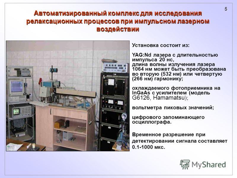 5 Установка состоит из: YAG:Nd лазера с длительностью импульса 20 нс, длина волны излучения лазера 1064 нм может быть преобразована во вторую (532 нм) или четвертую (266 нм) гармонику; охлаждаемого фотоприемника на InGaAs с усилителем (модель G6126,
