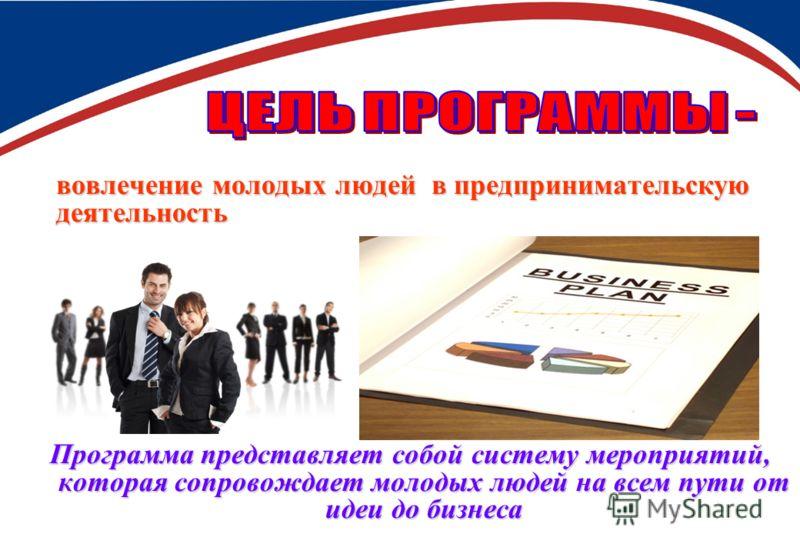 вовлечение молодых людей в предпринимательскую деятельность Программа представляет собой систему мероприятий, которая сопровождает молодых людей на всем пути от идеи до бизнеса