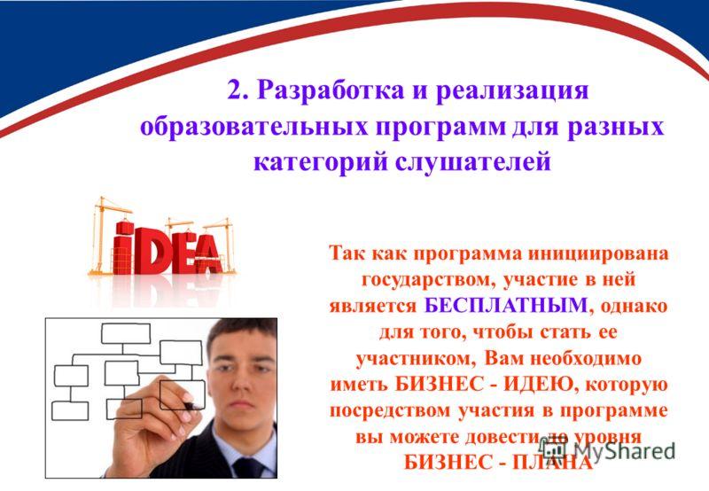 2. Разработка и реализация образовательных программ для разных категорий слушателей Так как программа инициирована государством, участие в ней является БЕСПЛАТНЫМ, однако для того, чтобы стать ее участником, Вам необходимо иметь БИЗНЕС - ИДЕЮ, котору