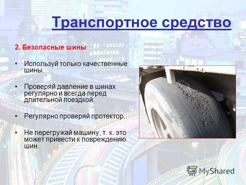 Транспортное средство 2. Безопасные шины Используй только качественные шины. Проверяй давление в шинах регулярно и всегда перед длительной поездкой. Регулярно проверяй протектор. Не перегружай машину, т. к. это может привести к повреждению шин.