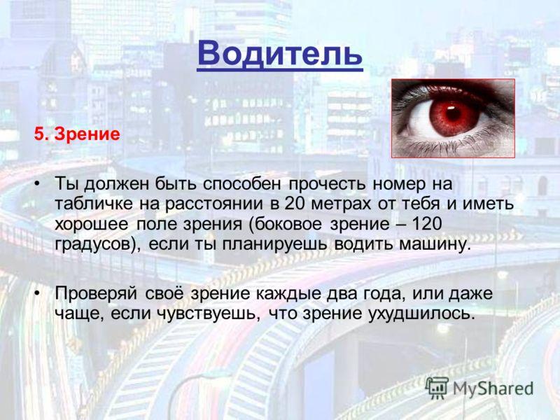 Водитель 5. Зрение Ты должен быть способен прочесть номер на табличке на расстоянии в 20 метрах от тебя и иметь хорошее поле зрения (боковое зрение – 120 градусов), если ты планируешь водить машину. Проверяй своё зрение каждые два года, или даже чаще