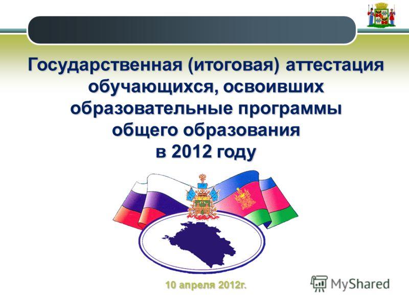 Государственная (итоговая) аттестация обучающихся, освоивших образовательные программы общего образования в 2012 году 10 апреля 2012г.