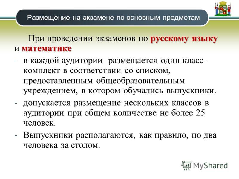 Размещение на экзамене по основным предметам русскому языку математике При проведении экзаменов по русскому языку и математике -в каждой аудитории размещается один класс- комплект в соответствии со списком, предоставленным общеобразовательным учрежде