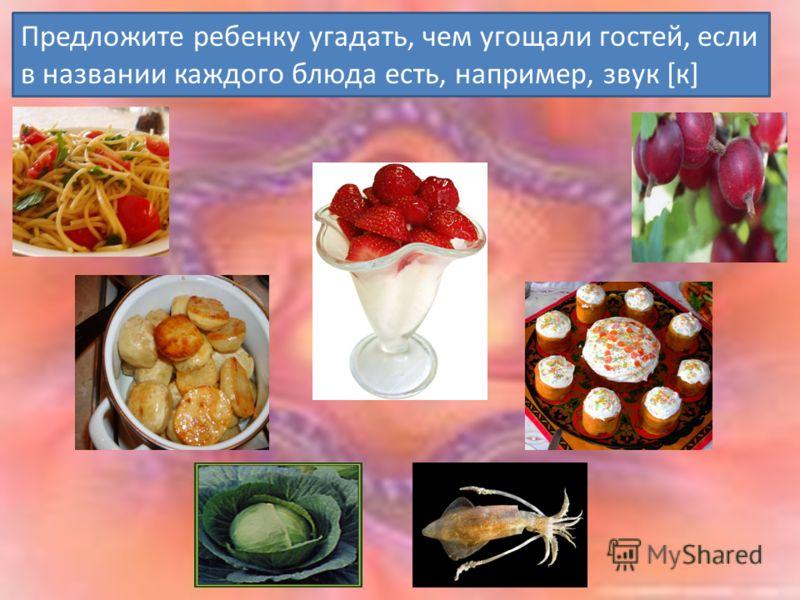 Предложите ребенку угадать, чем угощали гостей, если в названии каждого блюда есть, например, звук [к]