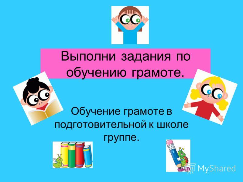 Выполни задания по обучению грамоте. Обучение грамоте в подготовительной к школе группе.