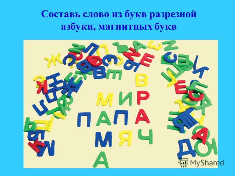 Составь слово из букв разрезной азбуки, магнитных букв
