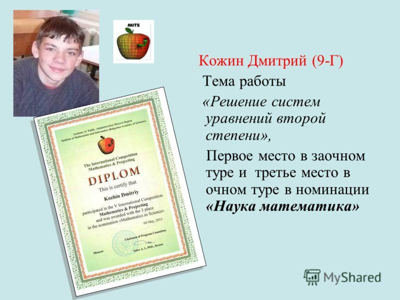 Кожин Дмитрий (9-Г) Тема работы «Решение систем уравнений второй степени», Первое место в заочном туре и третье место в очном туре в номинации «Наука математика»