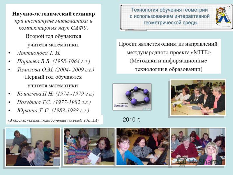 Научно-методический семинар при институте математики и компьютерных наук САФУ. Второй год обучаются учителя математики: Локтионова Т. И. Паршева В.В. (1958-1964 г.г.) Томилова О.М. (2004- 2009 г.г.) Проект является одним из направлений международного