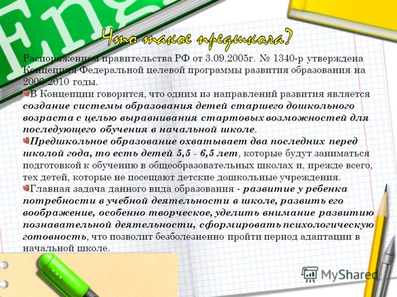 Распоряжением правительства РФ от 3.09.2005г. 1340-р утверждена Концепция Федеральной целевой программы развития образования на 2006-2010 годы. В Концепции говорится, что одним из направлений развития является создание системы образования детей старш