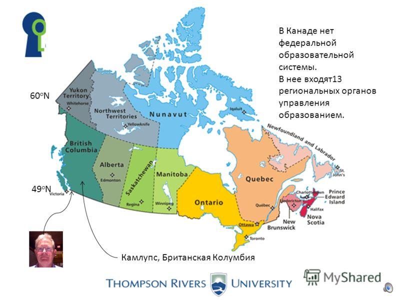 60 o N 49 o N Камлупс, Британская Колумбия В Канаде нет федеральной образовательной системы. В нее входят13 региональных органов управления образованием.