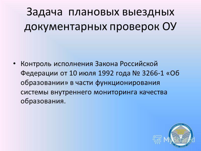 Задача плановых выездных документарных проверок ОУ Контроль исполнения Закона Российской Федерации от 10 июля 1992 года 3266-1 «Об образовании» в части функционирования системы внутреннего мониторинга качества образования.