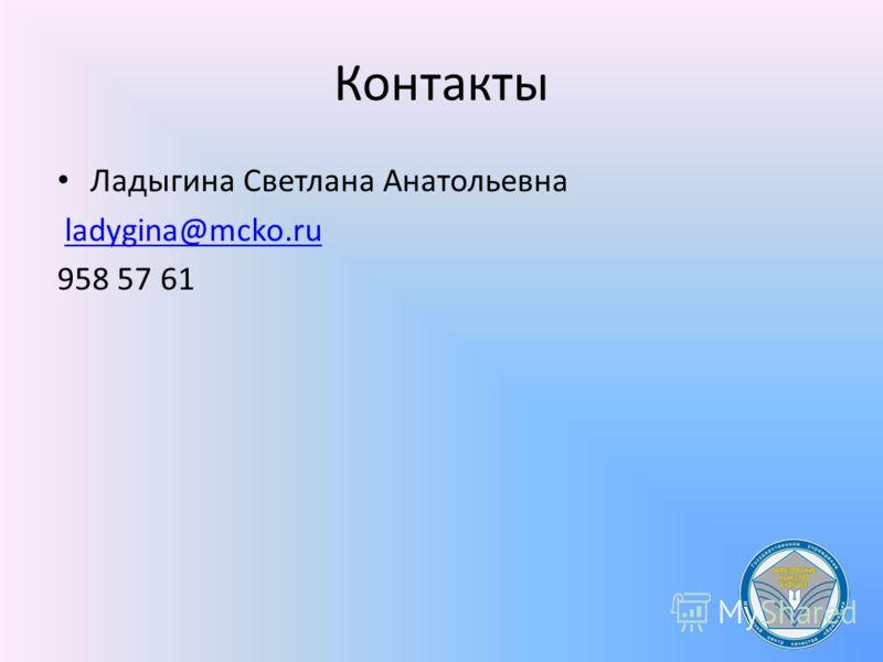 Контакты Ладыгина Светлана Анатольевна ladygina@mcko.ru 958 57 61
