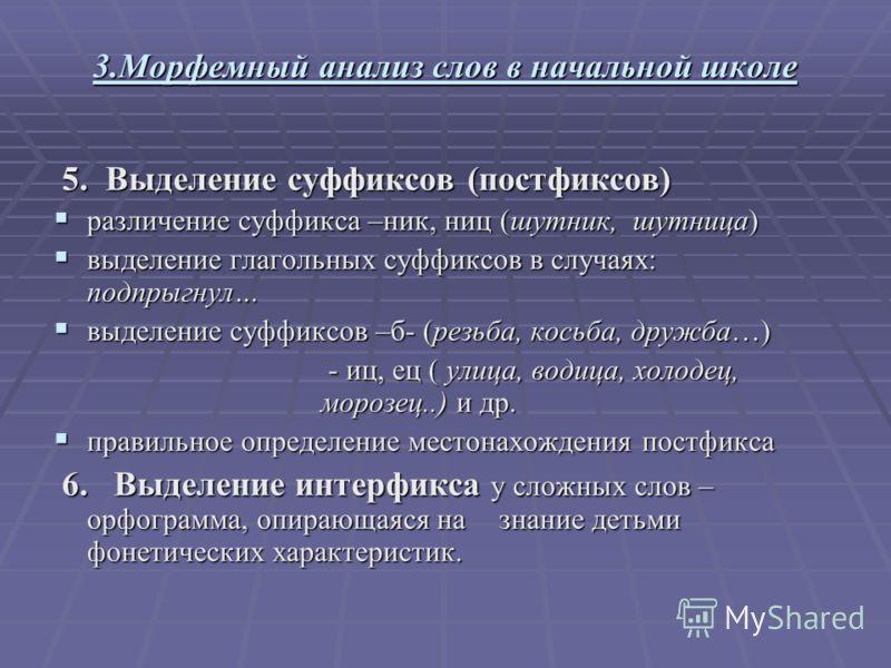 3.Морфемный анализ слов в начальной школе 5. Выделение суффиксов (постфиксов) 5. Выделение суффиксов (постфиксов) различение суффикса –ник, ниц (шутник, шутница) различение суффикса –ник, ниц (шутник, шутница) выделение глагольных суффиксов в случаях