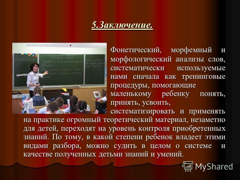 5.Заключение. 5.Заключение. Фонетический, морфемный и морфологический анализы слов, систематически используемые нами сначала как тренинговые процедуры, помогающие маленькому ребенку понять, принять, усвоить, систематизировать и применять на практике