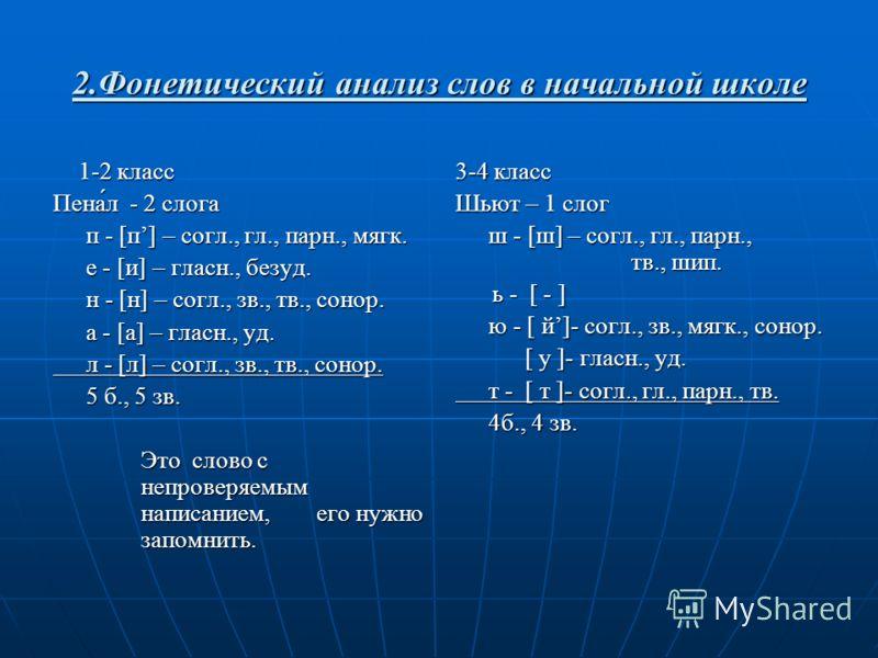 2.Фонетический анализ слов в начальной школе 1-2 класс 1-2 класс Пена́́л - 2 слога п - [п] – согл., гл., парн., мягк. е - [и] – гласн., безуд. н - [н] – согл., зв., тв., сонор. а - [а] – гласн., уд. л - [л] – согл., зв., тв., сонор. 5 б., 5 зв. Это с