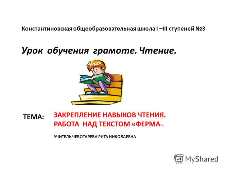 ТЕМА: Константиновская общеобразовательная школа І –ІІІ ступеней 3 Урок обучения грамоте. Чтение. ЗАКРЕПЛЕНИЕ НАВЫКОВ ЧТЕНИЯ. РАБОТА НАД ТЕКСТОМ «ФЕРМА ». УЧИТЕЛЬ ЧЕБОТАРЕВА РИТА НИКОЛАЕВНА