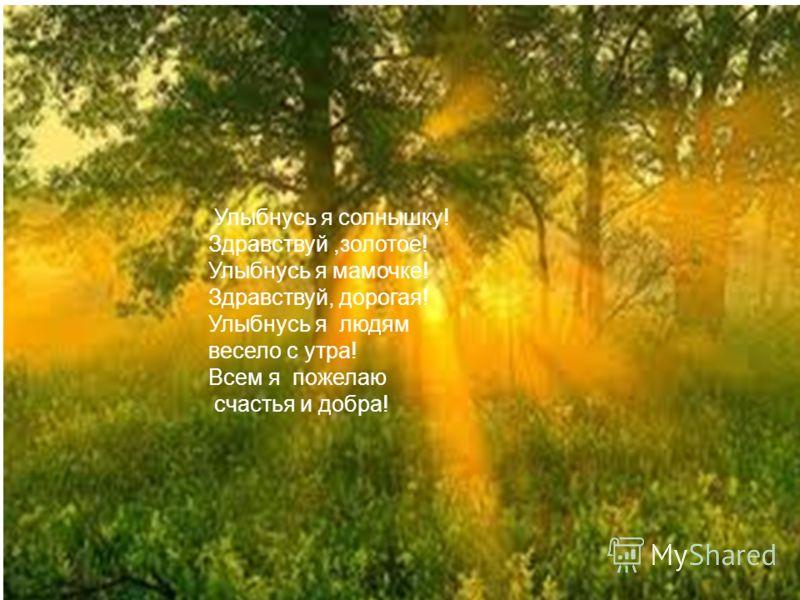 Улыбнусь я солнышку! Здравствуй,золотое! Улыбнусь я мамочке! Здравствуй, дорогая! Улыбнусь я людям весело с утра! Всем я пожелаю счастья и добра!