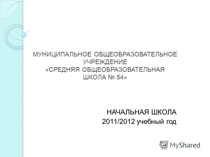 МУНИЦИПАЛЬНОЕ ОБЩЕОБРАЗОВАТЕЛЬНОЕ УЧРЕЖДЕНИЕ «СРЕДНЯЯ ОБЩЕОБРАЗОВАТЕЛЬНАЯ ШКОЛА 54» НАЧАЛЬНАЯ ШКОЛА 2011/2012 учебный год