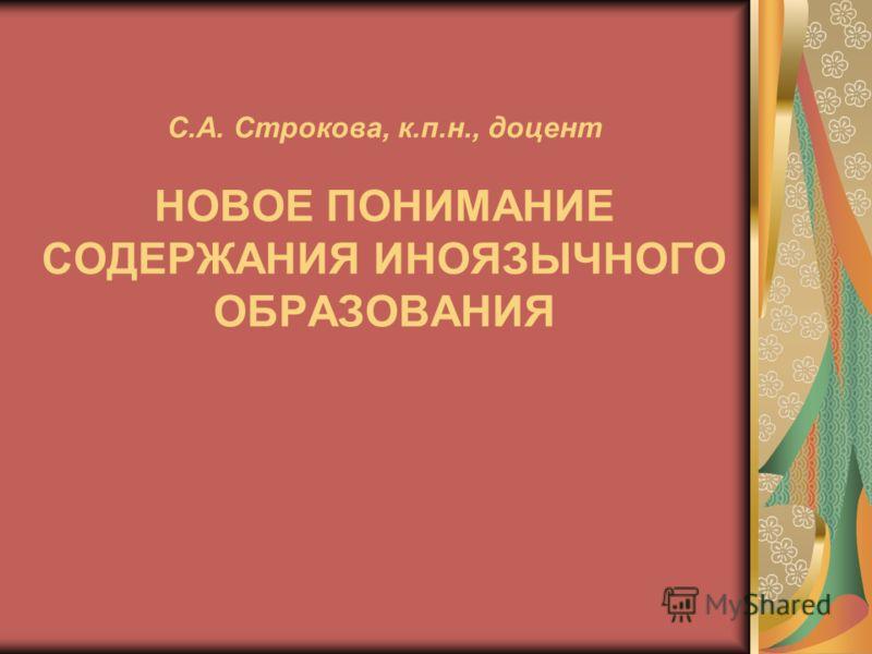 С.А. Строкова, к.п.н., доцент НОВОЕ ПОНИМАНИЕ СОДЕРЖАНИЯ ИНОЯЗЫЧНОГО ОБРАЗОВАНИЯ