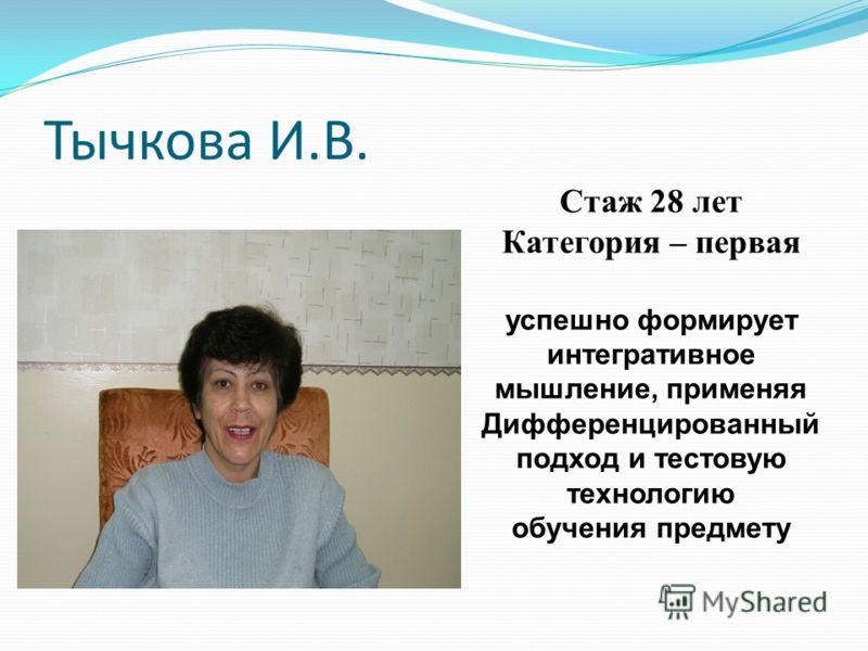 Тычкова И.В. Стаж 28 лет Категория – первая успешно формирует интегративное мышление, применяя Дифференцированный подход и тестовую технологию обучения предмету