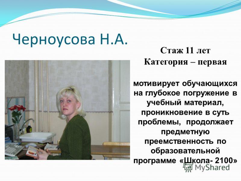 Черноусова Н.А. Стаж 11 лет Категория – первая мотивирует обучающихся на глубокое погружение в учебный материал, проникновение в суть проблемы, продолжает предметную преемственность по образовательной программе «Школа- 2100»