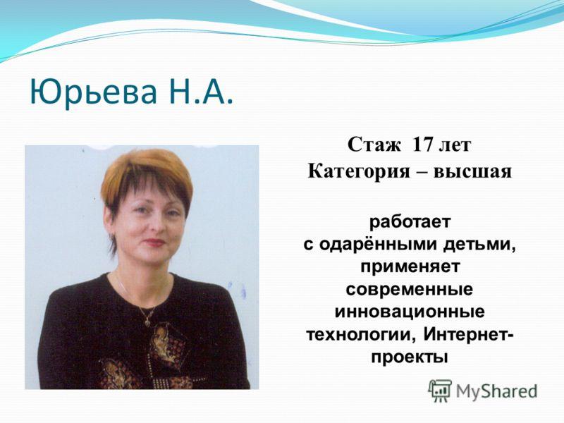 Юрьева Н.А. Стаж 17 лет Категория – высшая работает с одарёнными детьми, применяет современные инновационные технологии, Интернет- проекты