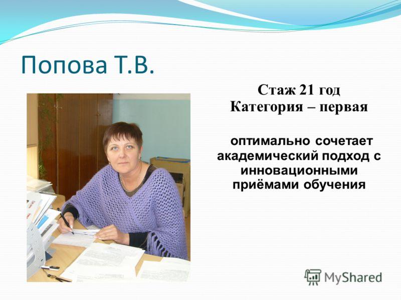 Попова Т.В. Стаж 21 год Категория – первая оптимально сочетает академический подход с инновационными приёмами обучения