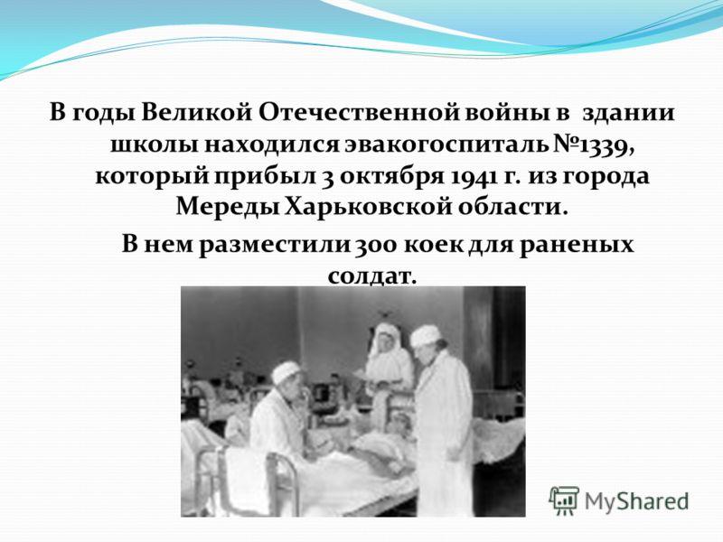 В годы Великой Отечественной войны в здании школы находился эвакогоспиталь 1339, который прибыл 3 октября 1941 г. из города Мереды Харьковской области. В нем разместили 300 коек для раненых солдат.