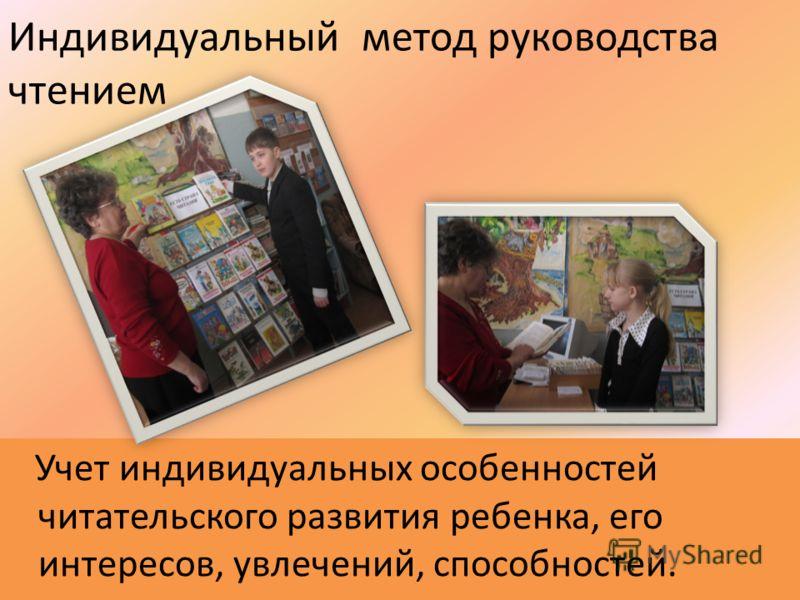 Индивидуальный метод руководства чтением Учет индивидуальных особенностей читательского развития ребенка, его интересов, увлечений, способностей.
