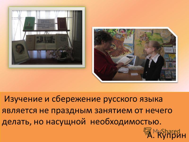 Изучение и сбережение русского языка является не праздным занятием от нечего делать, но насущной необходимостью. А. Куприн