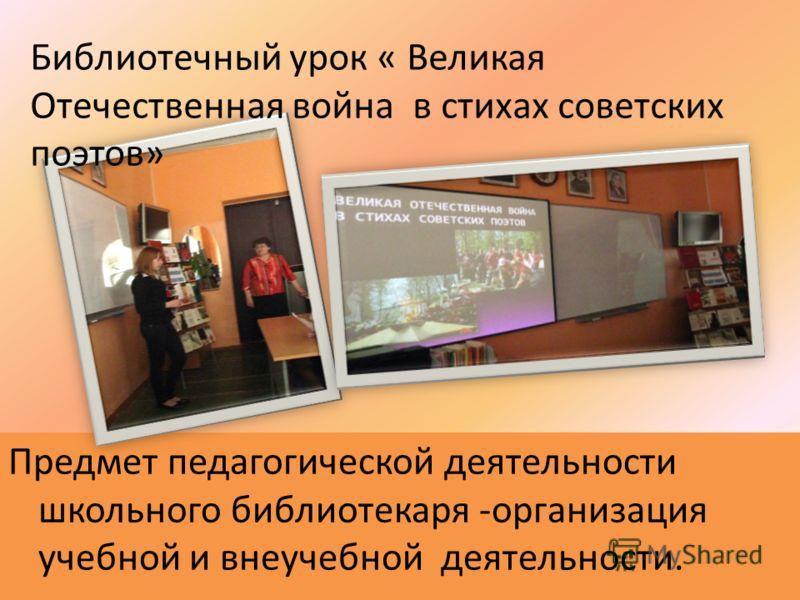 Предмет педагогической деятельности школьного библиотекаря -организация учебной и внеучебной деятельности. Библиотечный урок « Великая Отечественная война в стихах советских поэтов»