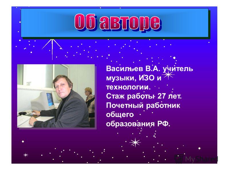Васильев В.А. учитель музыки, ИЗО и технологии. Стаж работы 27 лет. Почетный работник общего образования РФ.