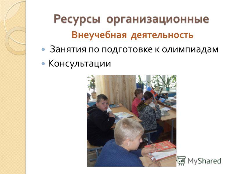 Ресурсы организационные Внеучебная деятельность Занятия по подготовке к олимпиадам Консультации