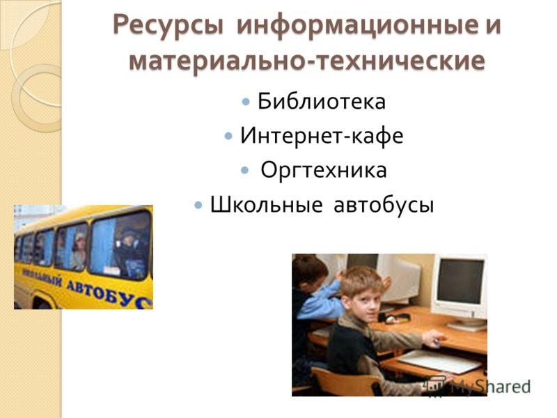 Ресурсы информационные и материально - технические Библиотека Интернет - кафе Оргтехника Школьные автобусы
