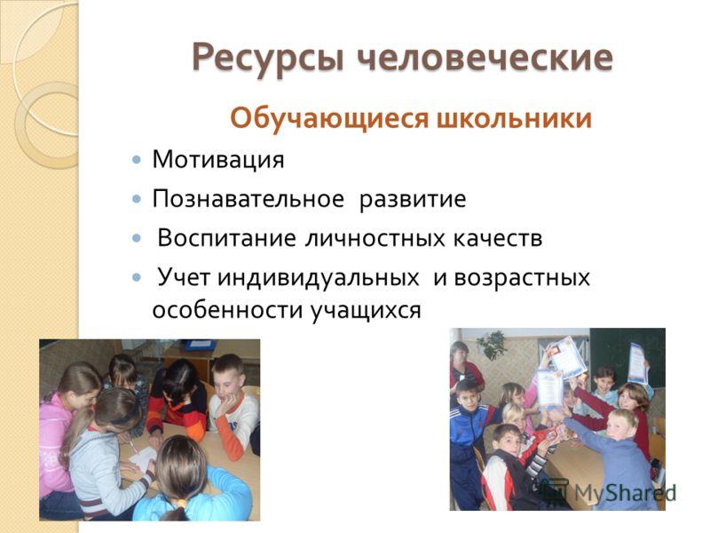 Ресурсы человеческие Обучающиеся школьники Мотивация Познавательное развитие Воспитание личностных качеств Учет индивидуальных и возрастных особенности учащихся