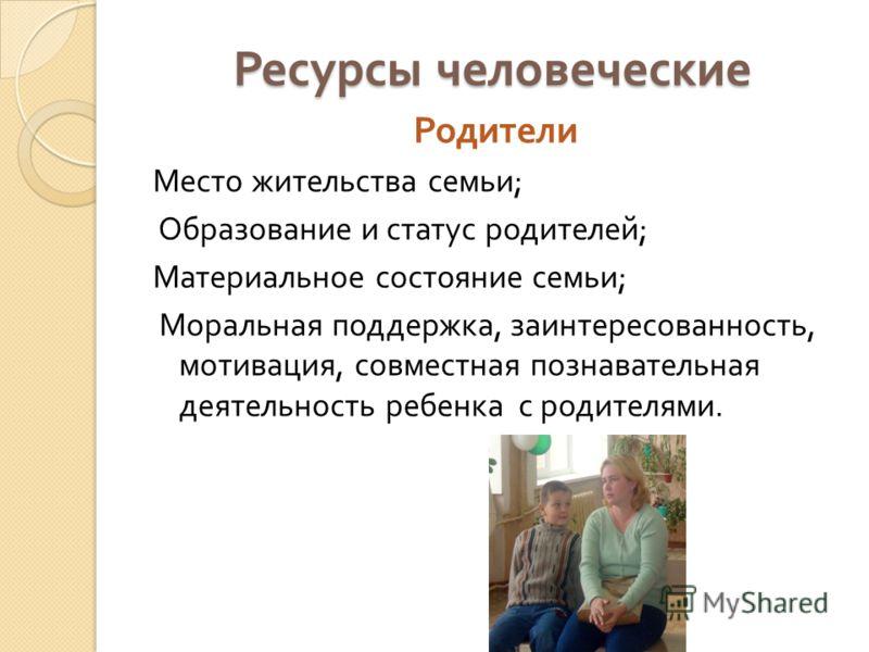 Ресурсы человеческие Родители Место жительства семьи ; Образование и статус родителей ; Материальное состояние семьи ; Моральная поддержка, заинтересованность, мотивация, совместная познавательная деятельность ребенка с родителями.