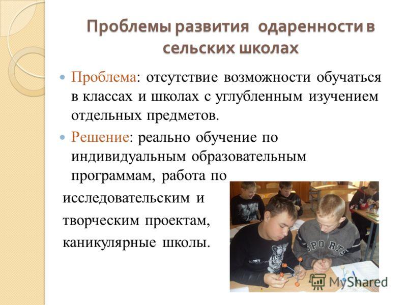 Проблемы развития одаренности в сельских школах Проблема: отсутствие возможности обучаться в классах и школах с углубленным изучением отдельных предметов. Решение: реально обучение по индивидуальным образовательным программам, работа по исследователь